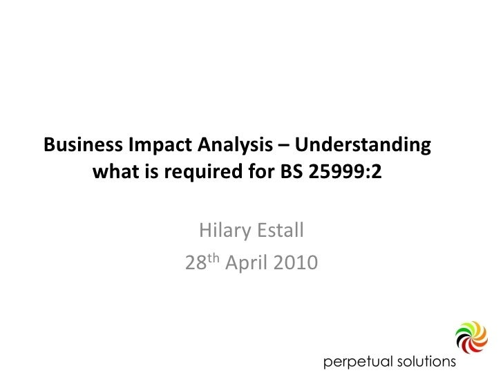 Business Impact Analysis – Understanding      what is required for BS 25999:2                 Hilary Estall               ...