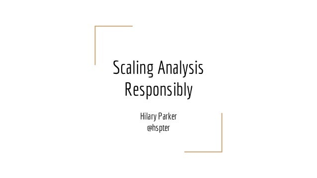 Scaling Analysis Responsibly Hilary Parker @hspter