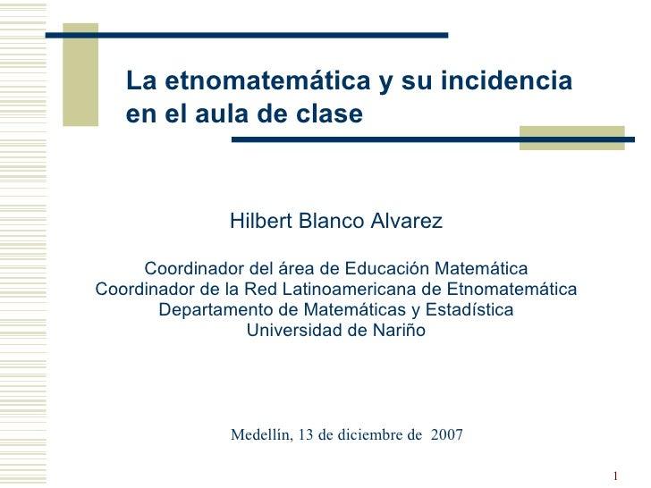 La etnomatemática y su incidencia en el aula de clase Hilbert Blanco Alvarez Coordinador del área de Educación Matemática ...