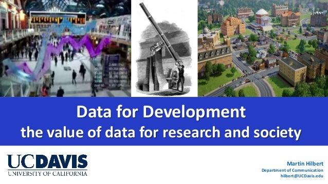 Martin Hilbert Department of Communication hilbert@UCDavis.edu Data for Development the value of data for research and soc...
