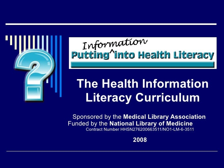 The Health Information Literacy Curriculum Sponsored by the  Medical Library Association  Funded by   the  National Librar...