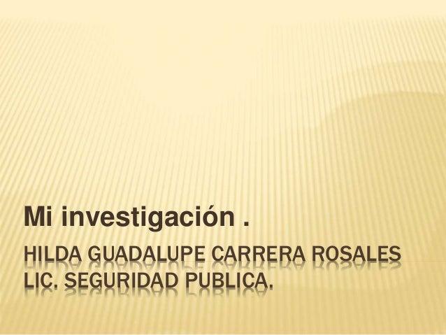 HILDA GUADALUPE CARRERA ROSALES LIC. SEGURIDAD PUBLICA. Mi investigación .