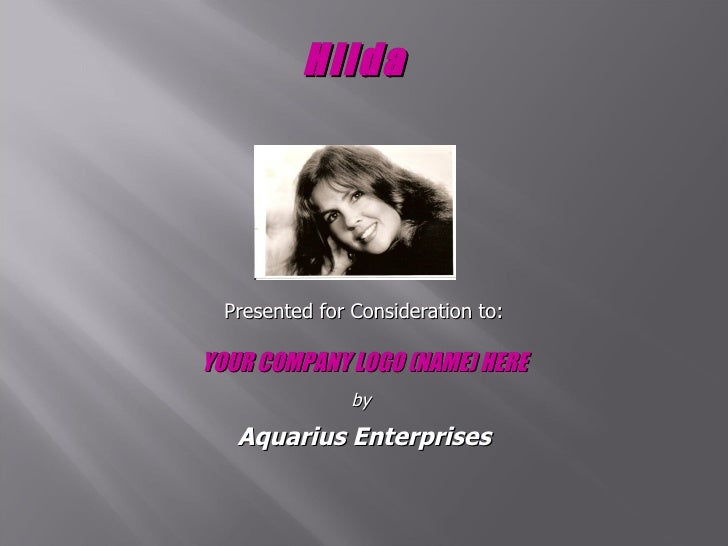 Hilda   Presented for Consideration to: YOUR COMPANY LOGO (NAME) HERE by  Aquarius Enterprises