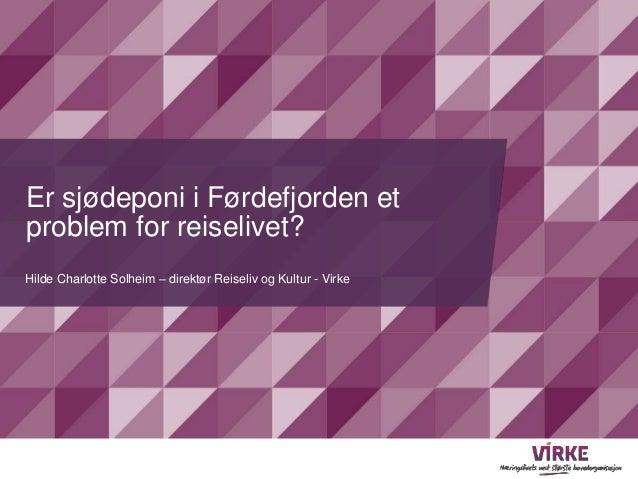 Er sjødeponi i Førdefjorden et  problem for reiselivet?  Hilde Charlotte Solheim – direktør Reiseliv og Kultur - Virke