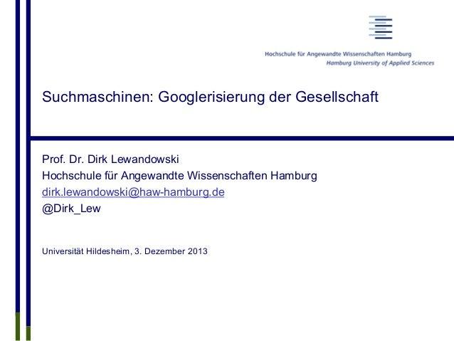 Suchmaschinen: Googlerisierung der Gesellschaft Prof. Dr. Dirk Lewandowski Hochschule für Angewandte Wissenschaften Hambur...