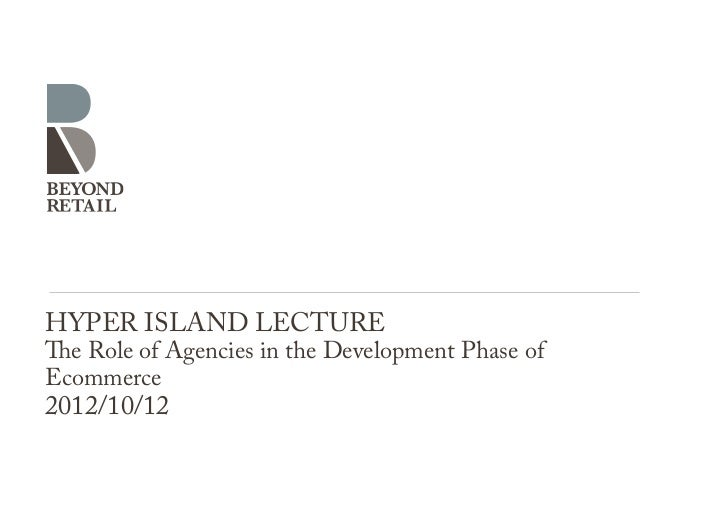 HYPER ISLAND LECTUREThe Role of Agencies in the Development Phase ofEcommerce2012/10/12