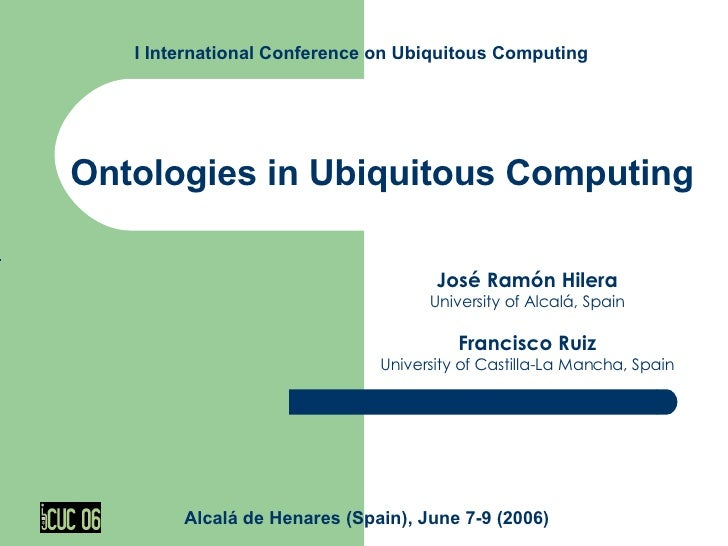 Ontologies in Ubiquitous Computing José Ramón Hilera University of Alcalá, Spain Francisco Ruiz University of Castilla-La ...
