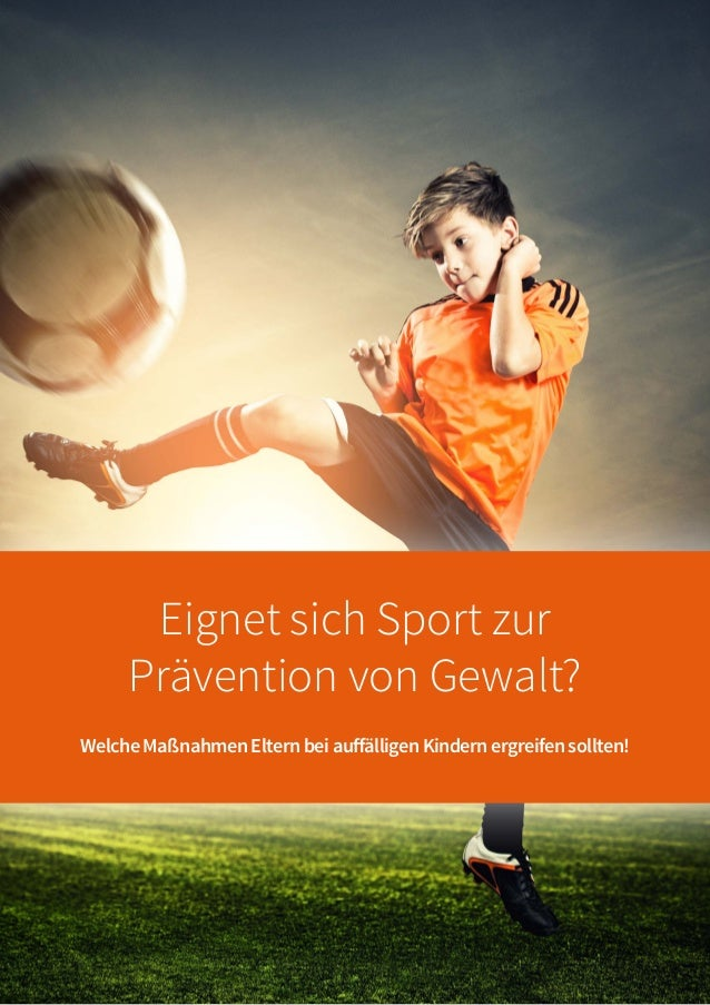 Eignet sich Sport zur Prävention von Gewalt? WelcheMaßnahmenElternbeiauffälligenKindernergreifensollten!