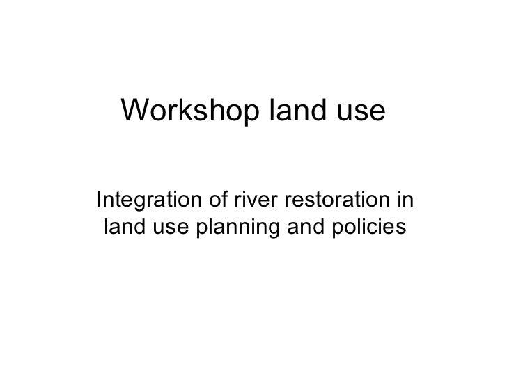 Workshop land use Integration of river restoration in land use planning and policies