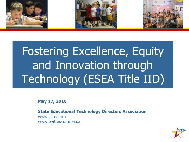 Fostering Excellence, Equity and Innovation through Technology (ESEA Title IID)<br />May 17, 2010<br />State Educational T...