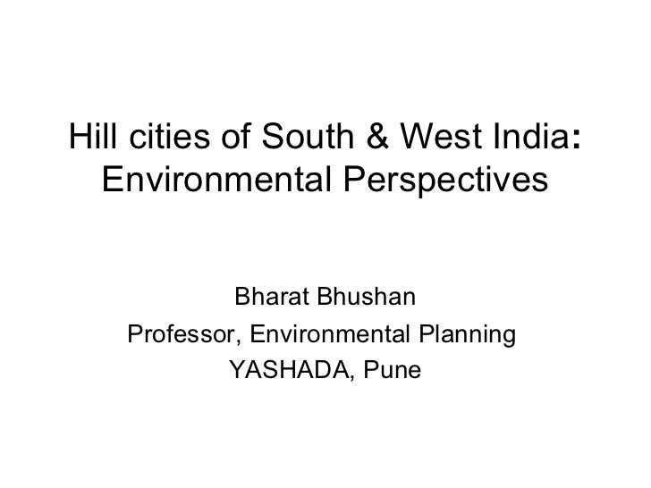 Hill cities of South & West India:  Environmental Perspectives            Bharat Bhushan   Professor, Environmental Planni...