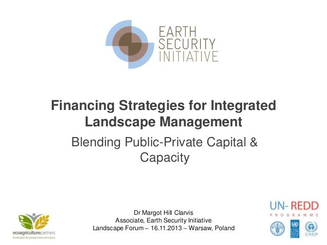 Financing Strategies for Integrated Landscape Management Blending Public-Private Capital & Capacity  Dr Margot Hill Clarvi...