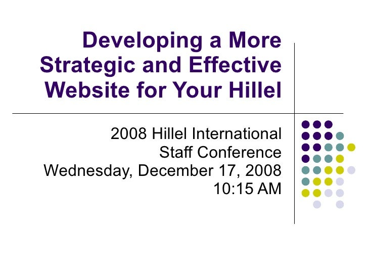 Developing a More Strategic and Effective Website for Your Hillel 2008 Hillel International Staff Conference Wednesday, De...