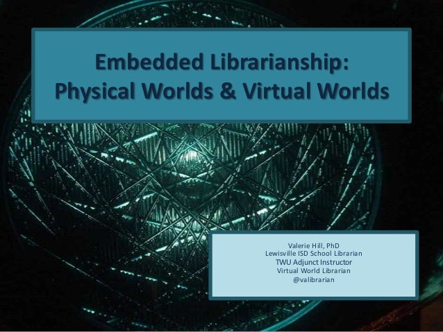 Embedded Librarianship:Physical Worlds & Virtual WorldsValerie Hill, PhDLewisville ISD School LibrarianTWU Adjunct Instruc...
