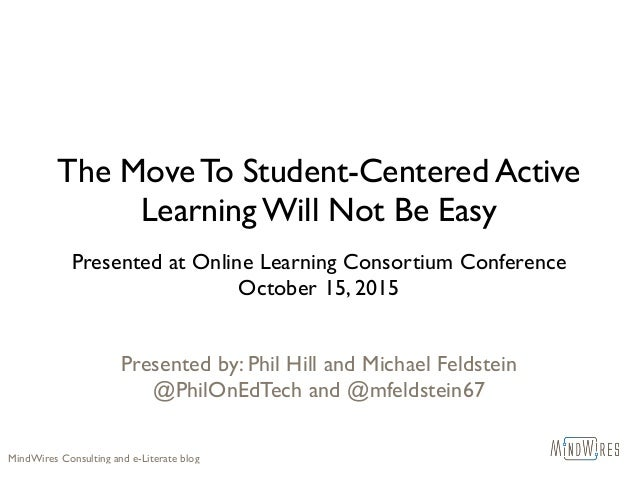 The Move To Student-Centered Active Learning Will Not Be Easy Presented at Online Learning Consortium Conference October 1...