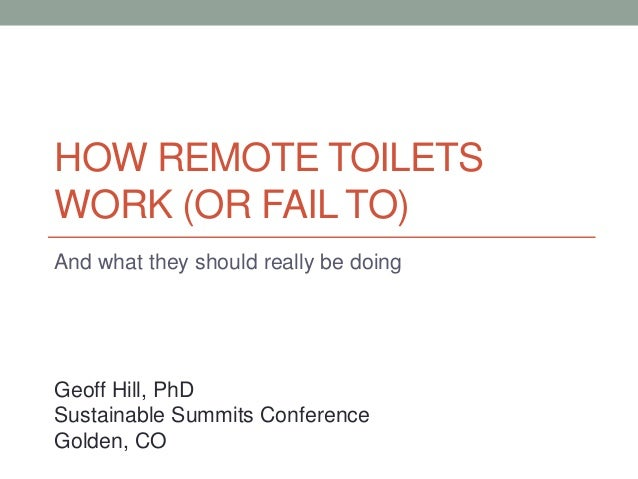 HOW REMOTE TOILETS WORK (OR FAIL TO) And what they should really be doing Geoff Hill, PhD Sustainable Summits Conference G...