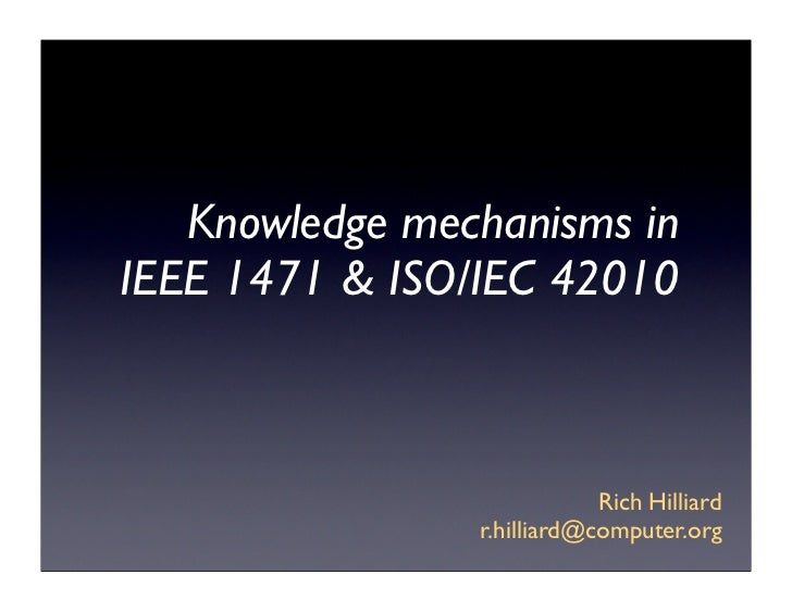 Knowledge mechanisms inIEEE 1471 & ISO/IEC 42010                            Rich Hilliard                r.hilliard@comput...