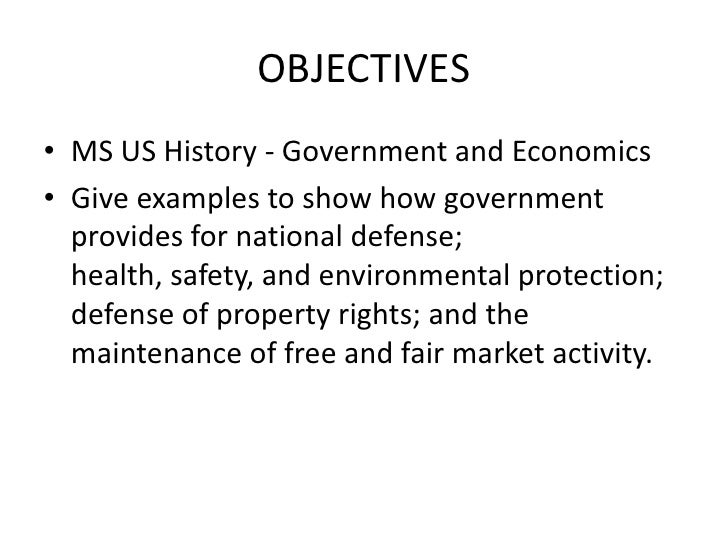 OBJECTIVES<br />MS US History - Government and Economics<br />Give examples to show how government provides for national d...