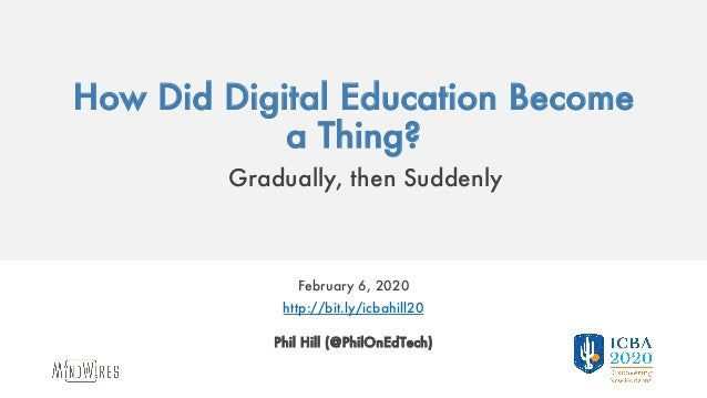How Did Digital Education Become a Thing? Gradually, then Suddenly February 6, 2020 http://bit.ly/icbahill20 Phil Hill (@P...