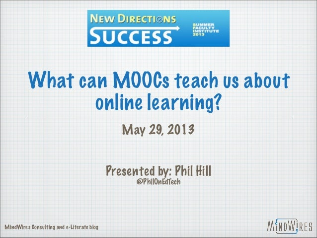 What can MOOCs teach us aboutonline learning?May 29, 2013Presented by: Phil Hill@PhilOnEdTechMindWires Consulting and e-Li...