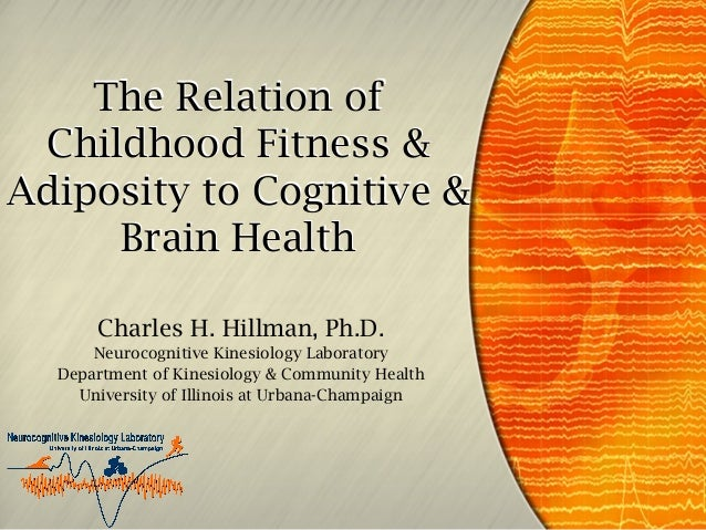 The Relation of Childhood Fitness & Adiposity to Cognitive & Brain Health Charles H. Hillman, Ph.D. Neurocognitive Kinesio...