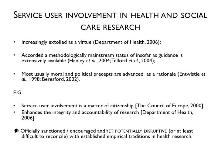 SERVICE USER INVOLVEMENT IN HEALTH AND SOCIAL                               CARE RESEARCH•   Increasingly extolled as a vi...