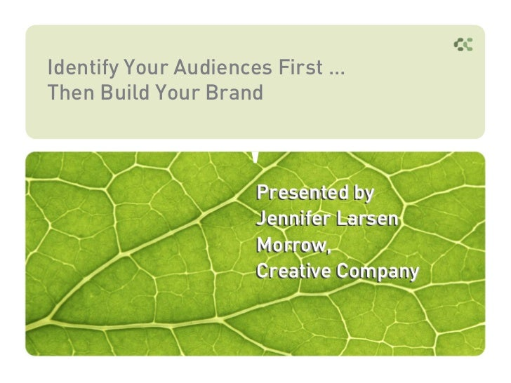 Identify Your Audiences First …Then Build Your Brand                     Presented by                     Jennifer Larsen ...