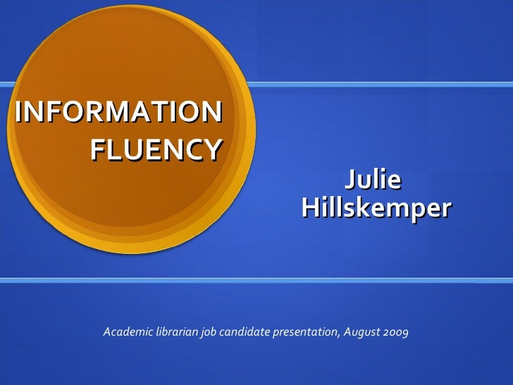 INFORMATION FLUENCY Julie  Hillskemper Academic librarian job candidate presentation, August 2009