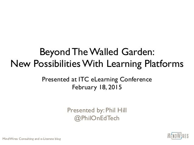 Beyond The Walled Garden: New Possibilities With Learning Platforms Presented at ITC eLearning Conference February 18, 201...