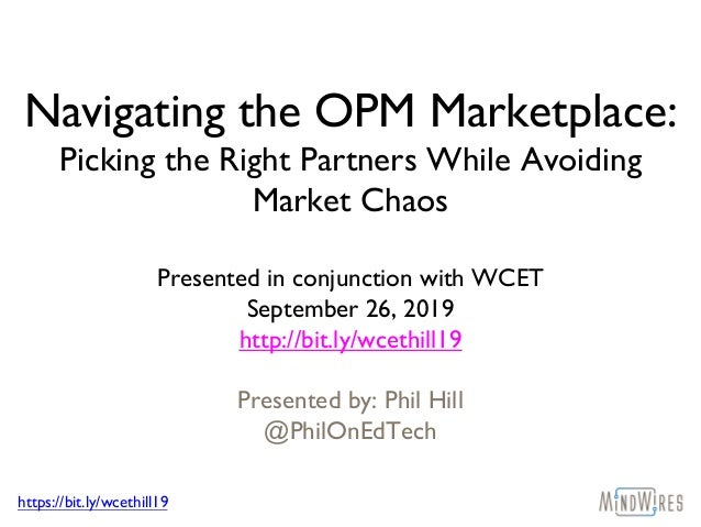 https://bit.ly/wcethill19 Navigating the OPM Marketplace: Picking the Right Partners While Avoiding Market Chaos Presented...