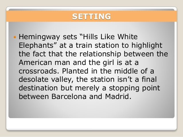 "an analysis of the short story hills like white elephants by ernest hemingway ""hills like white elephants"" is a short story written by ernest hemingway in 1927 the story takes the form of a dialogue between a young couple at an unnamed spanish train station while awaiting a madrid-bound train the time period is, however, not stated hemingway uses the couple as his main."