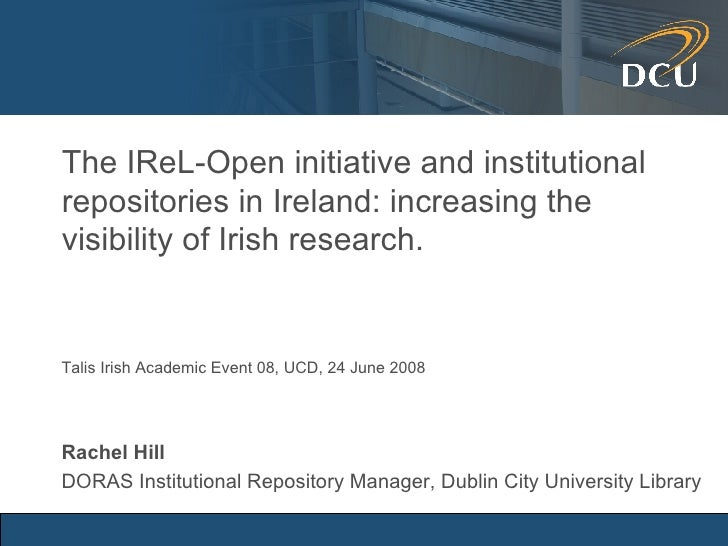 The IReL-Open initiative and institutional repositories in Ireland: increasing the visibility of Irish research. Rachel Hi...