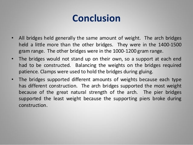 conclusion of a suspension bridge A suspension bridge is a type of bridge in which the deck (the load-bearing portion) is hung below suspension cables on vertical suspenders the first modern examples of this type of bridge were built in the early 1800s.