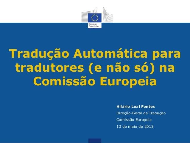 Tradução Automática paratradutores (e não só) naComissão EuropeiaHilário Leal FontesDireção-Geral da TraduçãoComissão Euro...