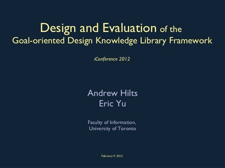 Design and Evaluation   of the  Goal-oriented Design Knowledge Library Framework iConference 2012 <ul><li>Andrew Hilts </l...