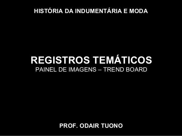 HISTÓRIA DA INDUMENTÁRIA E MODA PROF. ODAIR TUONO REGISTROS TEMÁTICOS PAINEL DE IMAGENS – TREND BOARD