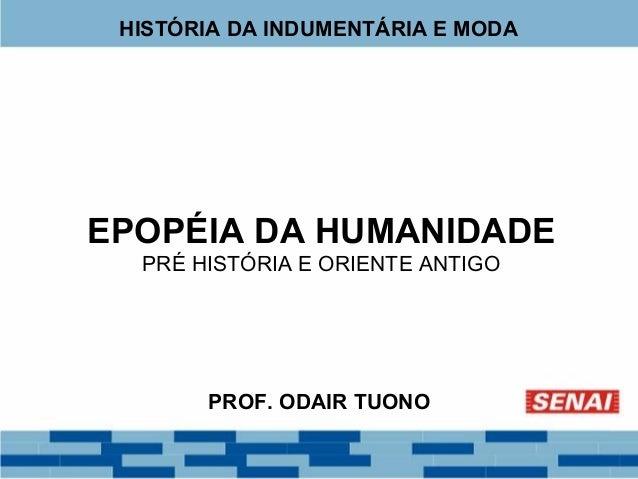 HISTÓRIA DA INDUMENTÁRIA E MODA  EPOPÉIA DA HUMANIDADE  PRÉ HISTÓRIA E ORIENTE ANTIGO  PROF. ODAIR TUONO