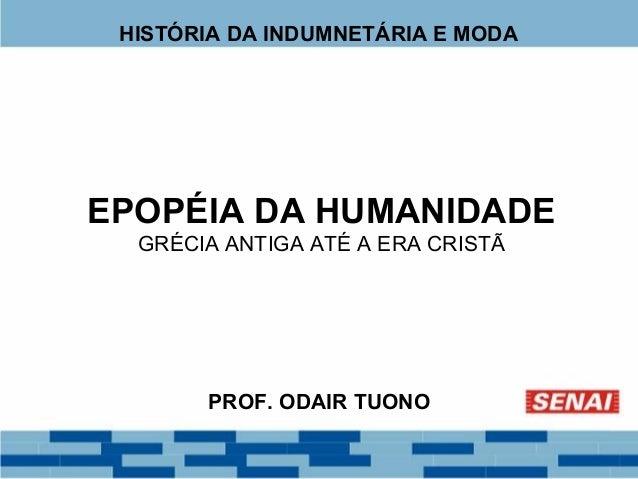 HISTÓRIA DA INDUMNETÁRIA E MODA  EPOPÉIA DA HUMANIDADE  GRÉCIA ANTIGA ATÉ A ERA CRISTÃ  PROF. ODAIR TUONO