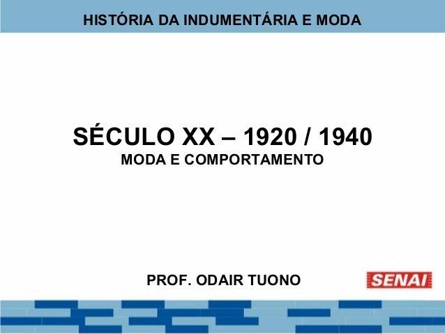 HISTÓRIA DA INDUMENTÁRIA E MODA  SÉCULO XX – 1920 / 1940  MODA E COMPORTAMENTO  PROF. ODAIR TUONO