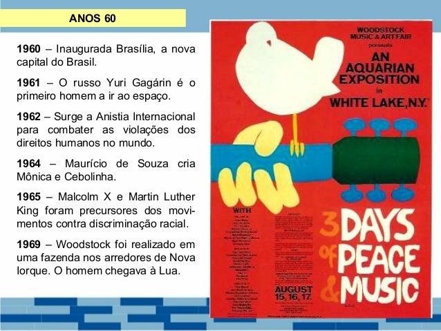 ANOS 60  1960 – Inaugurada Brasília, a nova  capital do Brasil.  1961 – O russo Yuri Gagárin é o  primeiro homem a ir ao e...