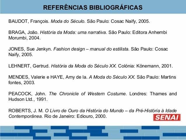 REFERÊNCIAS BIBLIOGRÁFICAS  BAUDOT, François. Moda do Século. São Paulo: Cosac Naify, 2005.  BRAGA, João. História da Moda...