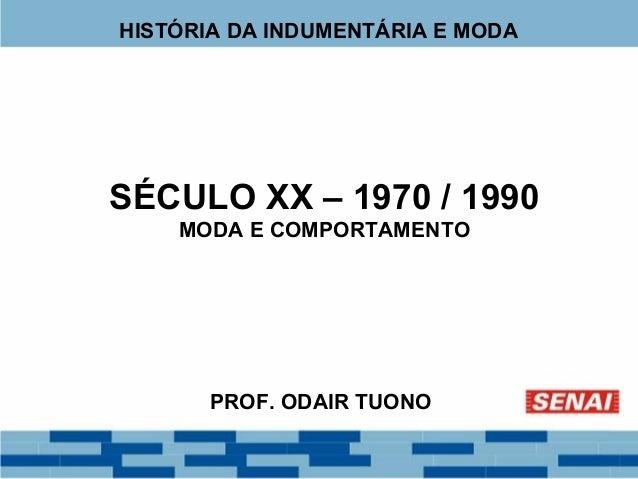 HISTÓRIA DA INDUMENTÁRIA E MODA  SÉCULO XX – 1970 / 1990  MODA E COMPORTAMENTO  PROF. ODAIR TUONO