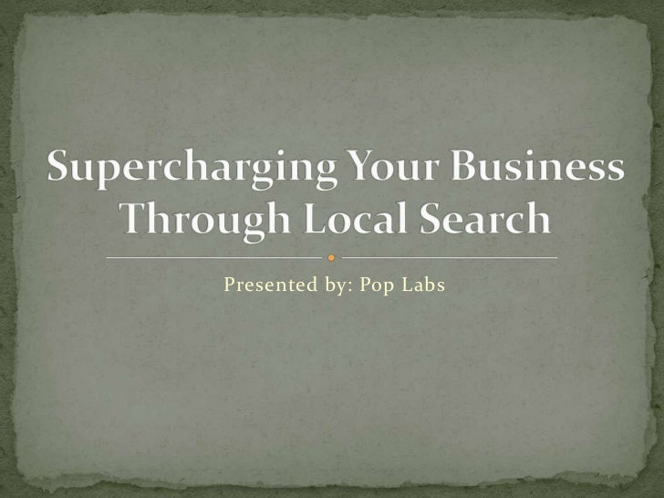 Presented by: Pop Labs<br />Supercharging Your Business Through Local Search<br />