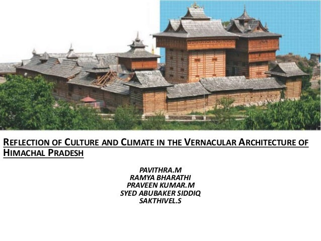 REFLECTION OF CULTURE AND CLIMATE IN THE VERNACULAR ARCHITECTURE OF HIMACHAL PRADESH PAVITHRA.M RAMYA BHARATHI PRAVEEN KUM...