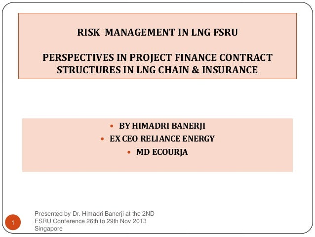 RISK MANAGEMENT IN LNG FSRU PERSPECTIVES IN PROJECT FINANCE CONTRACT STRUCTURES IN LNG CHAIN & INSURANCE   BY HIMADRI BAN...