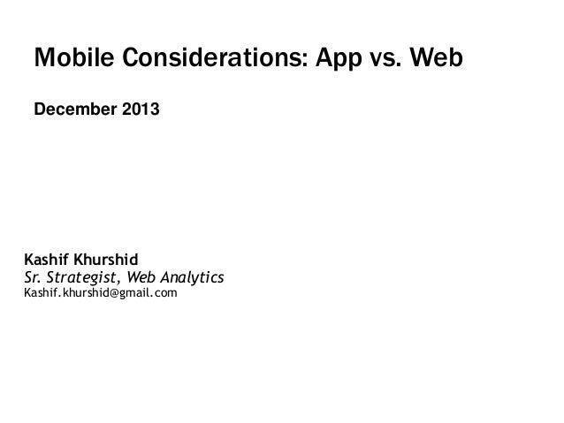 Mobile Considerations: App vs. Web December 2013  Kashif Khurshid Sr. Strategist, Web Analytics Kashif.khurshid@gmail.com