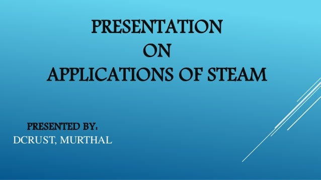 PRESENTATION ON APPLICATIONS OF STEAM PRESENTED BY: DCRUST, MURTHAL