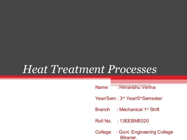 Heat Treatment Processes Name : Himanshu Verma Year/Sem : 3rd Year/5th Semester Branch : Mechanical 1st Shift Roll No. : 1...