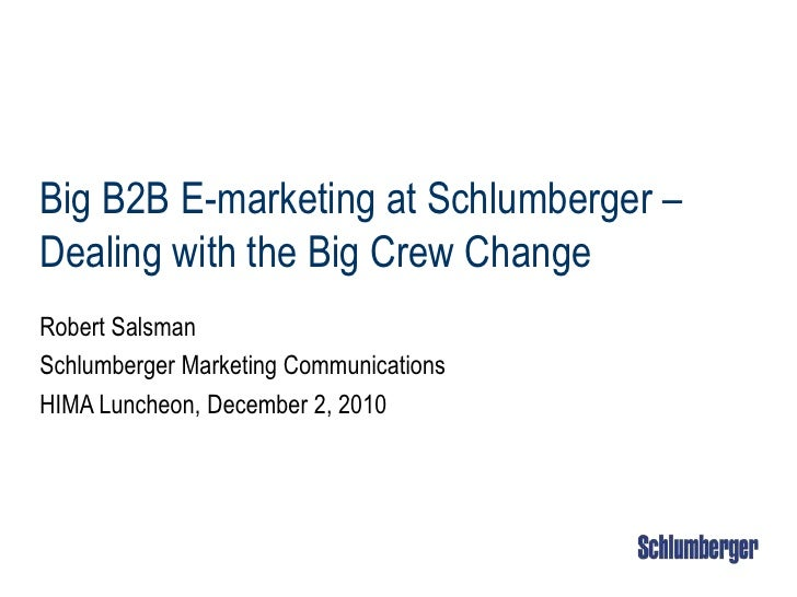 Big B2B E-marketing at Schlumberger – Dealing with the Big Crew Change<br />Robert Salsman<br />Schlumberger Marketing Com...