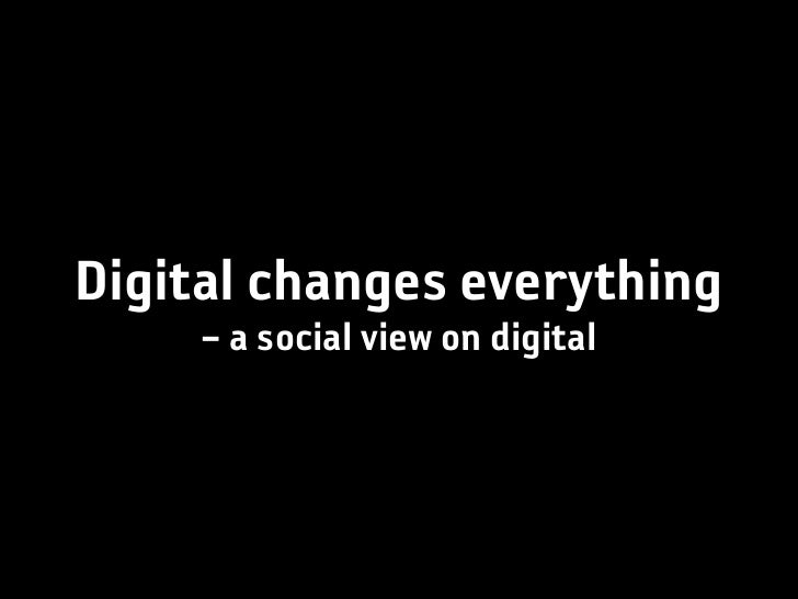 Digital changes everything     – a social view on digital